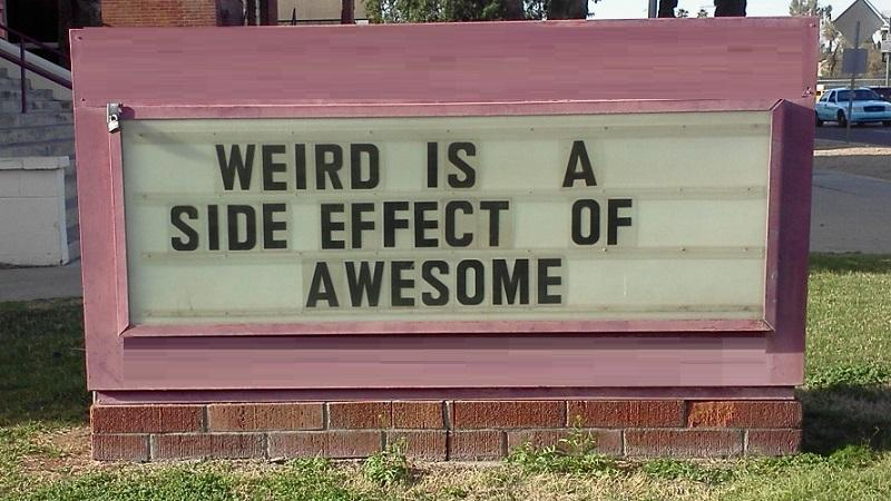 An image of a sign declaring 'Weird is a side effect of awesome'